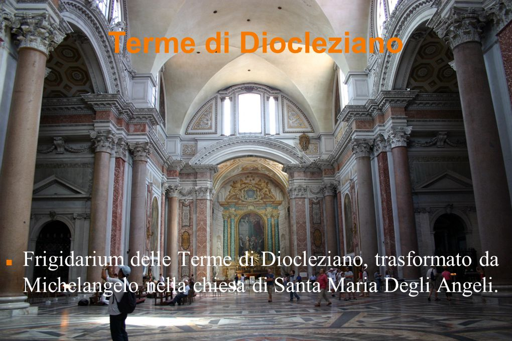 Terme di Diocleziano Frigidarium delle Terme di Diocleziano, trasformato da Michelangelo nella chiesa di Santa Maria Degli Angeli.