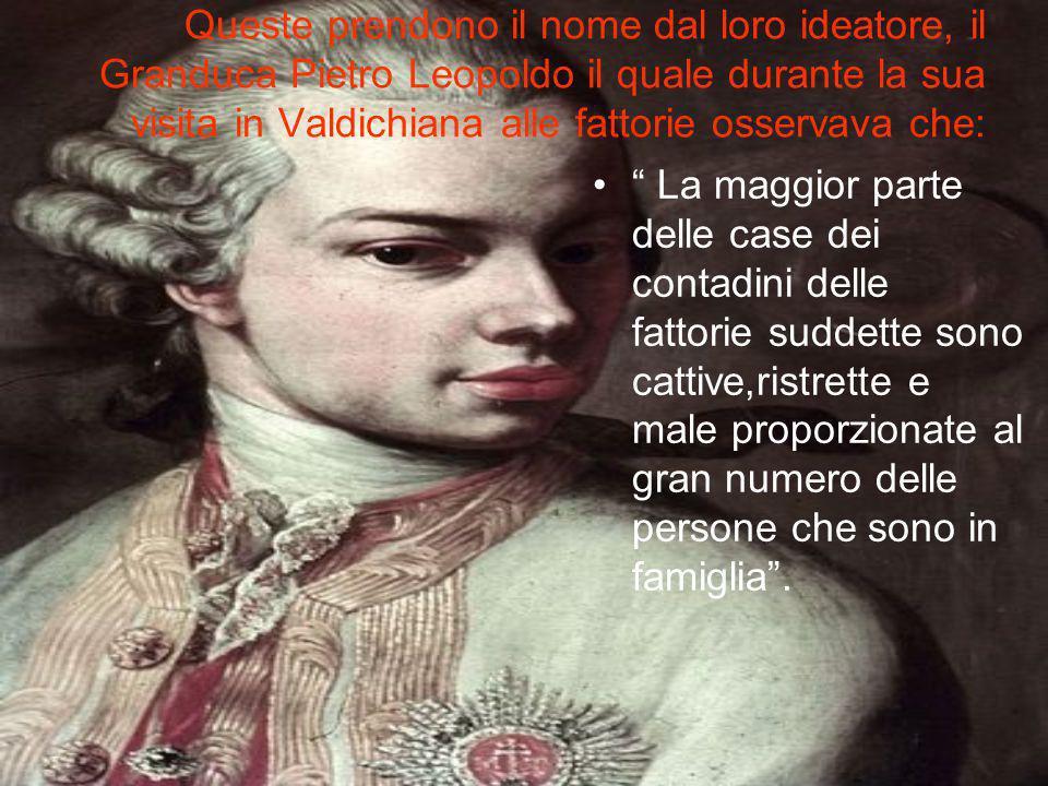 Queste prendono il nome dal loro ideatore, il Granduca Pietro Leopoldo il quale durante la sua visita in Valdichiana alle fattorie osservava che: