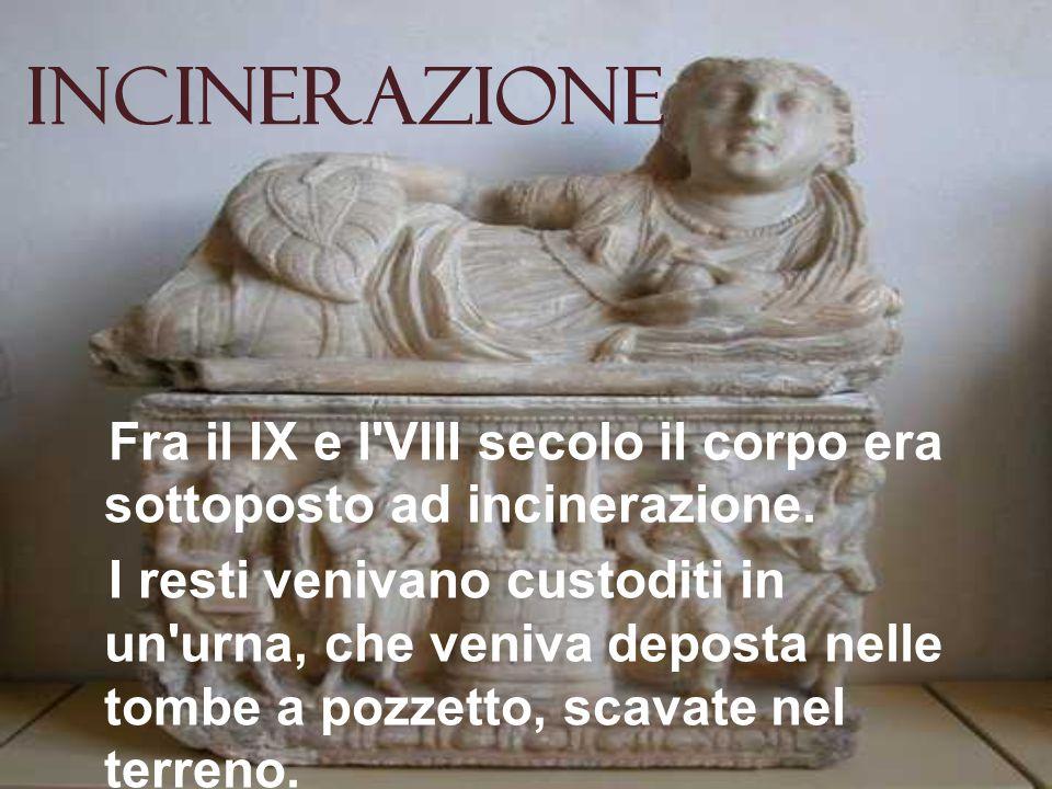Incinerazione Fra il IX e l VIII secolo il corpo era sottoposto ad incinerazione.