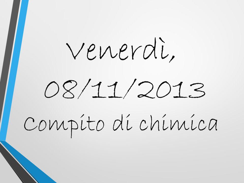 Venerdì, 08/11/2013 Compito di chimica