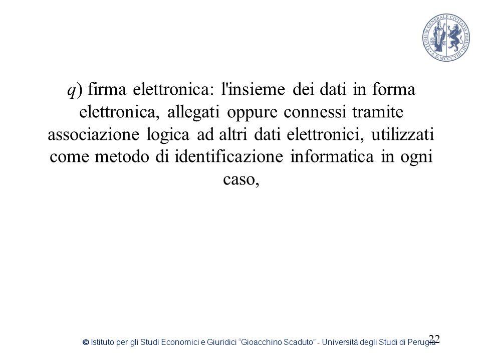 q) firma elettronica: l insieme dei dati in forma elettronica, allegati oppure connessi tramite associazione logica ad altri dati elettronici, utilizzati come metodo di identificazione informatica in ogni caso,