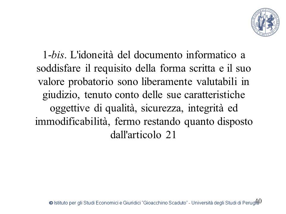 1-bis. L idoneità del documento informatico a soddisfare il requisito della forma scritta e il suo valore probatorio sono liberamente valutabili in giudizio, tenuto conto delle sue caratteristiche oggettive di qualità, sicurezza, integrità ed immodificabilità, fermo restando quanto disposto dall articolo 21