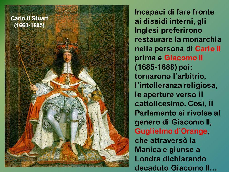 Incapaci di fare fronte ai dissidi interni, gli Inglesi preferirono restaurare la monarchia nella persona di Carlo II prima e Giacomo II (1685-1688) poi: tornarono l'arbitrio, l'intolleranza religiosa, le aperture verso il cattolicesimo. Così, il Parlamento si rivolse al genero di Giacomo II, Guglielmo d'Orange, che attraversò la Manica e giunse a Londra dichiarando decaduto Giacomo II…