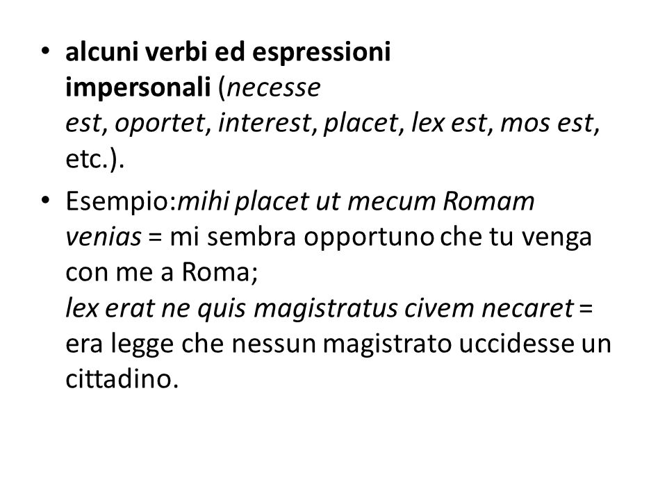 alcuni verbi ed espressioni impersonali (necesse est, oportet, interest, placet, lex est, mos est, etc.).