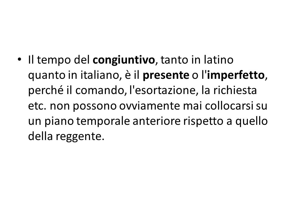 Il tempo del congiuntivo, tanto in latino quanto in italiano, è il presente o l imperfetto, perché il comando, l esortazione, la richiesta etc.