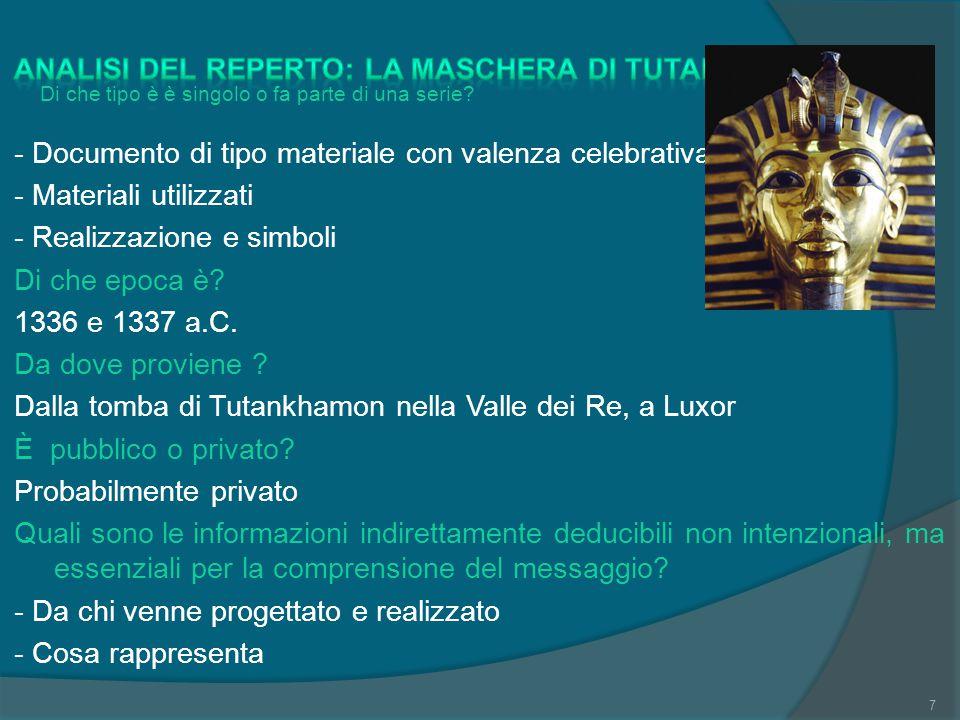 Analisi del reperto: la maschera di Tutankhamon - Documento di tipo materiale con valenza celebrativa - Materiali utilizzati - Realizzazione e simboli Di che epoca è 1336 e 1337 a.C. Da dove proviene Dalla tomba di Tutankhamon nella Valle dei Re, a Luxor È pubblico o privato Probabilmente privato Quali sono le informazioni indirettamente deducibili non intenzionali, ma essenziali per la comprensione del messaggio - Da chi venne progettato e realizzato - Cosa rappresenta