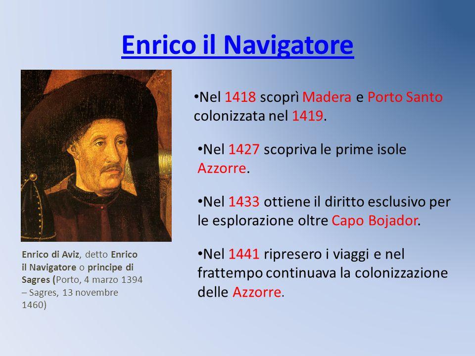 Enrico il Navigatore Nel 1418 scoprì Madera e Porto Santo colonizzata nel 1419. Nel 1427 scopriva le prime isole Azzorre.