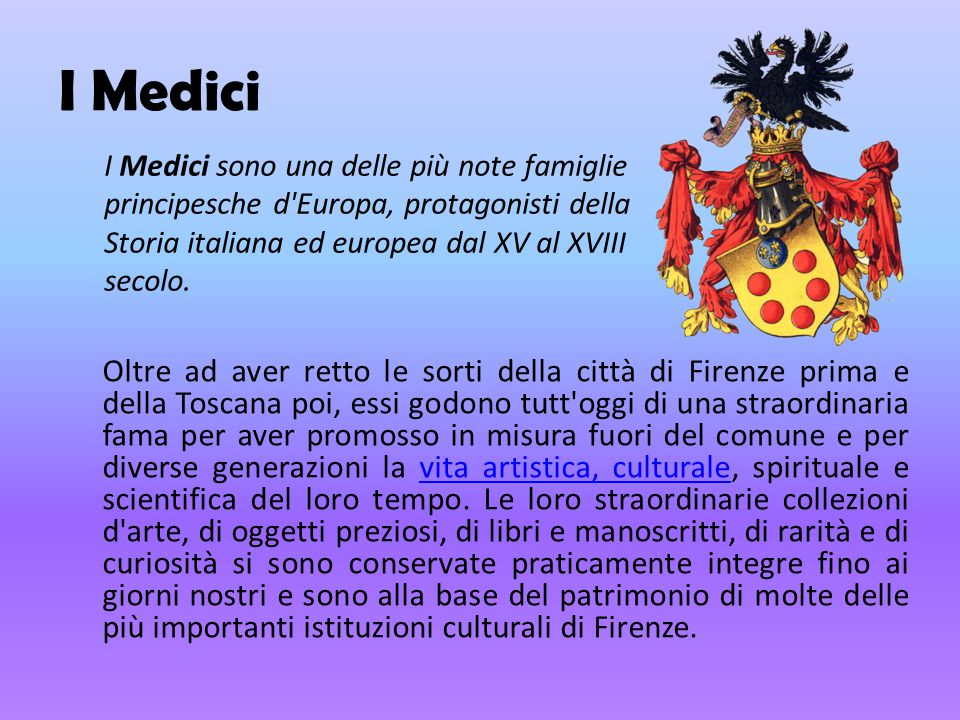 I Medici I Medici sono una delle più note famiglie principesche d Europa, protagonisti della Storia italiana ed europea dal XV al XVIII secolo.