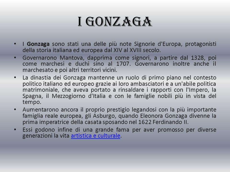 I Gonzaga I Gonzaga sono stati una delle più note Signorie d Europa, protagonisti della storia italiana ed europea dal XIV al XVIII secolo.