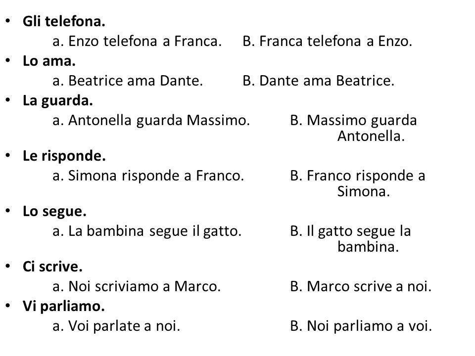 Gli telefona. a. Enzo telefona a Franca. B. Franca telefona a Enzo. Lo ama. a. Beatrice ama Dante. B. Dante ama Beatrice.