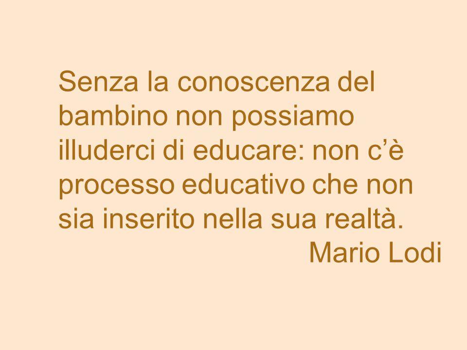 Senza la conoscenza del bambino non possiamo illuderci di educare: non c'è processo educativo che non sia inserito nella sua realtà.