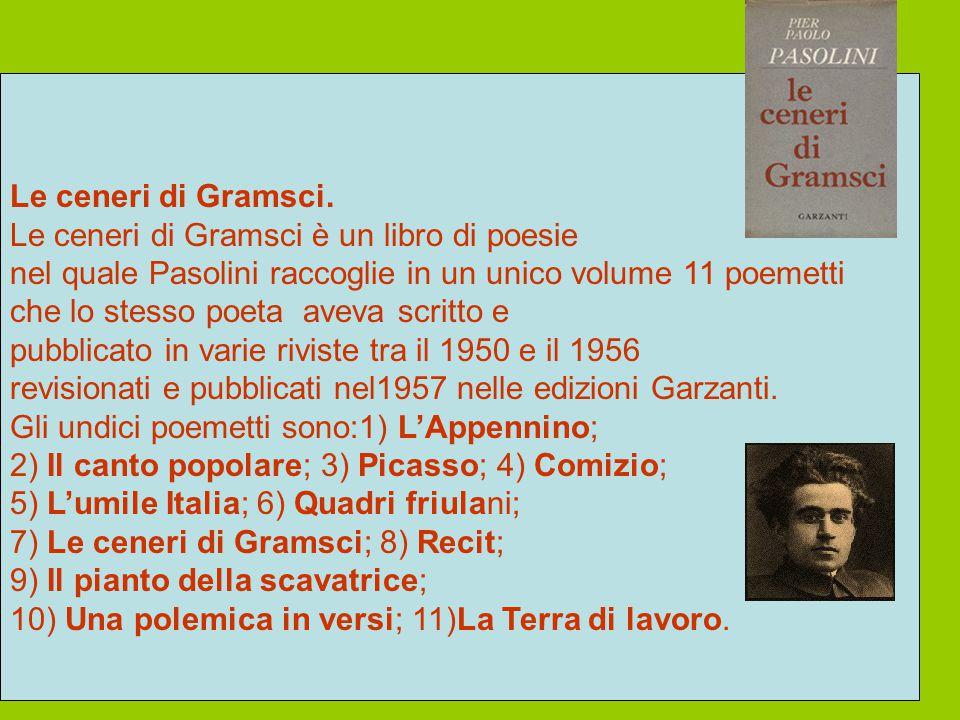 Le ceneri di Gramsci. Le ceneri di Gramsci è un libro di poesie. nel quale Pasolini raccoglie in un unico volume 11 poemetti.