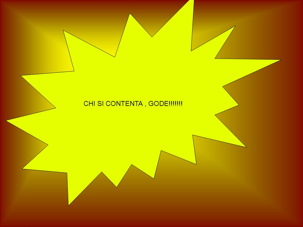 CHI SI CONTENTA , GODE!!!!!!!