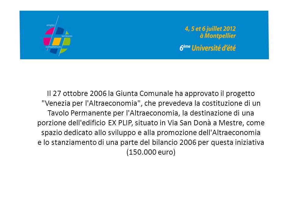 Il 27 ottobre 2006 la Giunta Comunale ha approvato il progetto Venezia per l Altraeconomia , che prevedeva la costituzione di un Tavolo Permanente per l Altraeconomia, la destinazione di una porzione dell edificio EX PLIP, situato in Via San Donà a Mestre, come spazio dedicato allo sviluppo e alla promozione dell Altraeconomia e lo stanziamento di una parte del bilancio 2006 per questa iniziativa (150.000 euro)