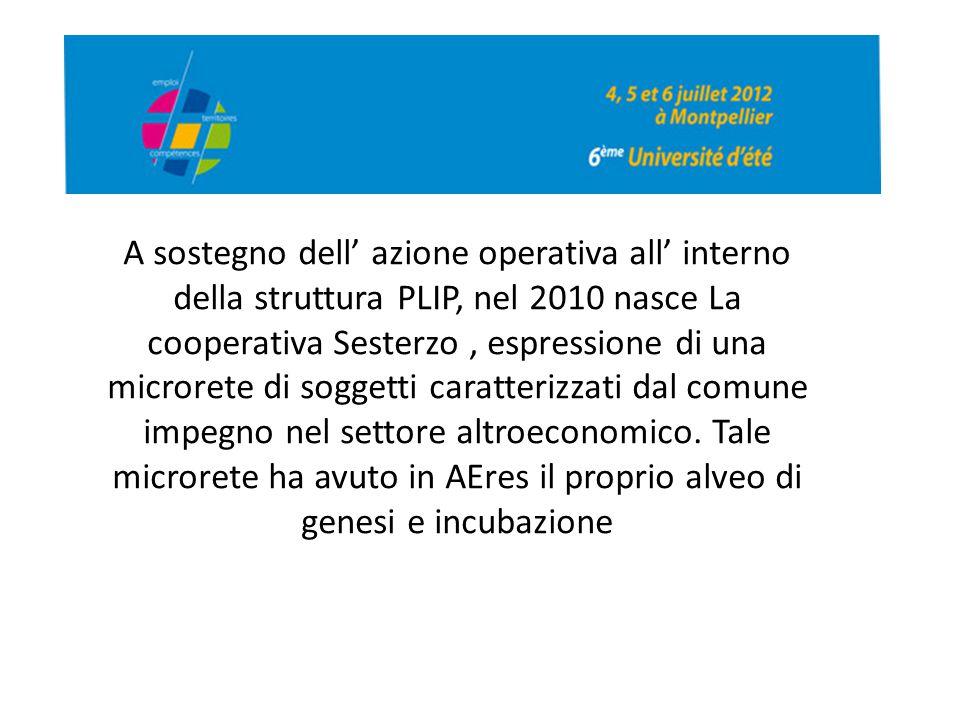 A sostegno dell' azione operativa all' interno della struttura PLIP, nel 2010 nasce La cooperativa Sesterzo , espressione di una microrete di soggetti caratterizzati dal comune impegno nel settore altroeconomico.