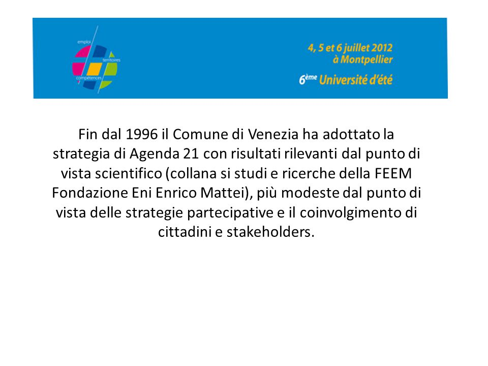 Fin dal 1996 il Comune di Venezia ha adottato la strategia di Agenda 21 con risultati rilevanti dal punto di vista scientifico (collana si studi e ricerche della FEEM Fondazione Eni Enrico Mattei), più modeste dal punto di vista delle strategie partecipative e il coinvolgimento di cittadini e stakeholders.