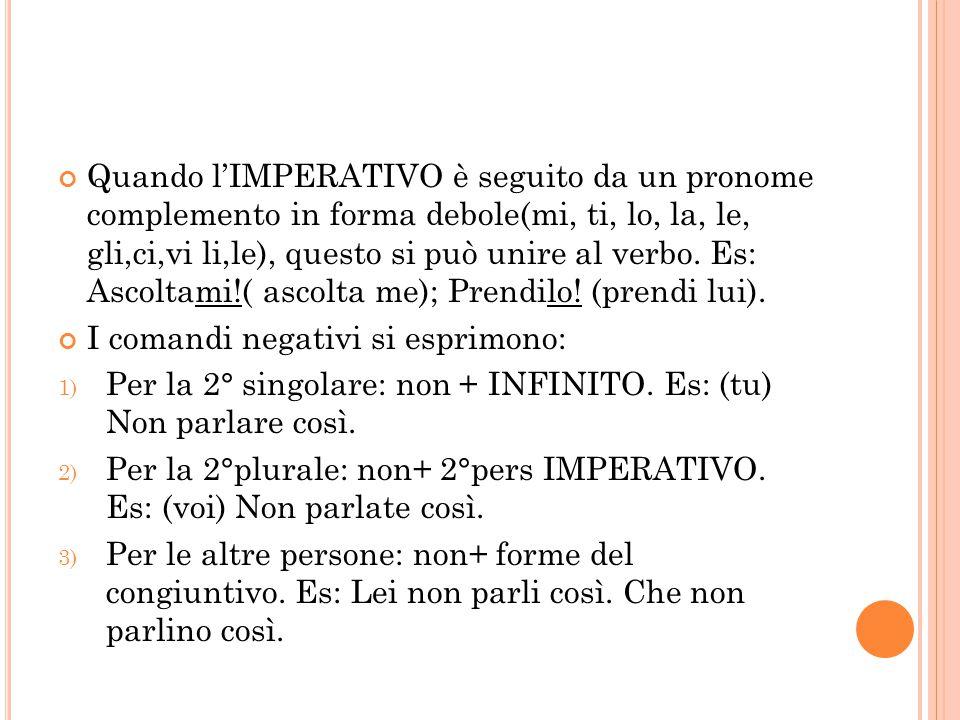 Quando l'IMPERATIVO è seguito da un pronome complemento in forma debole(mi, ti, lo, la, le, gli,ci,vi li,le), questo si può unire al verbo. Es: Ascoltami!( ascolta me); Prendilo! (prendi lui).