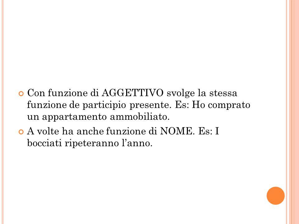 Con funzione di AGGETTIVO svolge la stessa funzione de participio presente. Es: Ho comprato un appartamento ammobiliato.