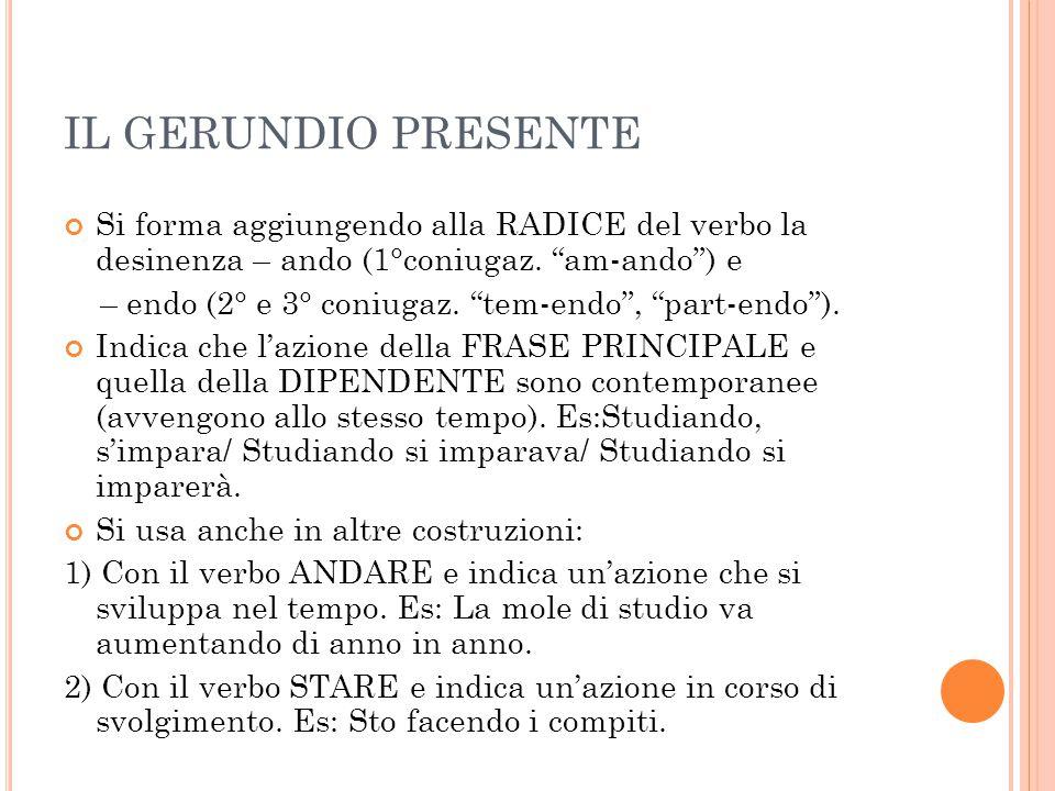 IL GERUNDIO PRESENTE Si forma aggiungendo alla RADICE del verbo la desinenza – ando (1°coniugaz. am-ando ) e.