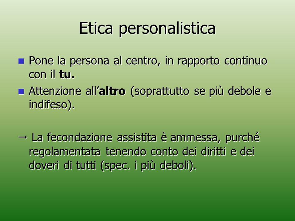 Etica personalistica Pone la persona al centro, in rapporto continuo con il tu. Attenzione all'altro (soprattutto se più debole e indifeso).