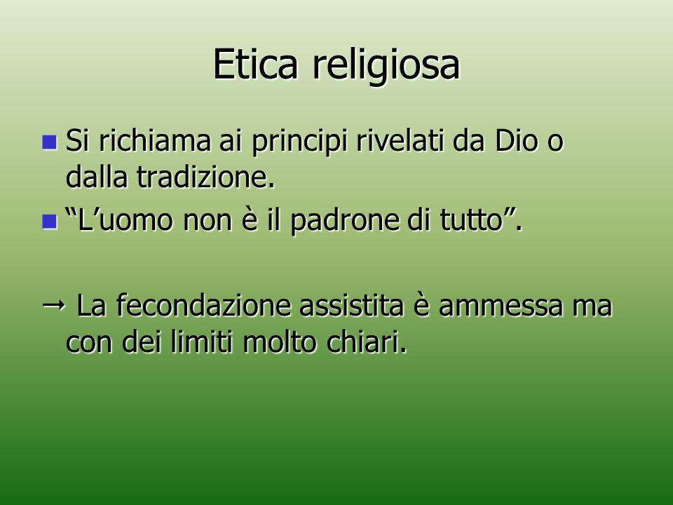Etica religiosa Si richiama ai principi rivelati da Dio o dalla tradizione. L'uomo non è il padrone di tutto .
