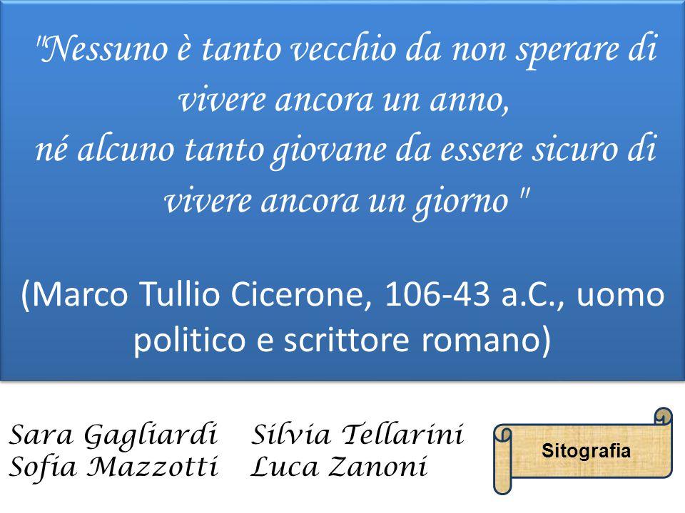 Nessuno è tanto vecchio da non sperare di vivere ancora un anno, né alcuno tanto giovane da essere sicuro di vivere ancora un giorno (Marco Tullio Cicerone, 106-43 a.C., uomo politico e scrittore romano)