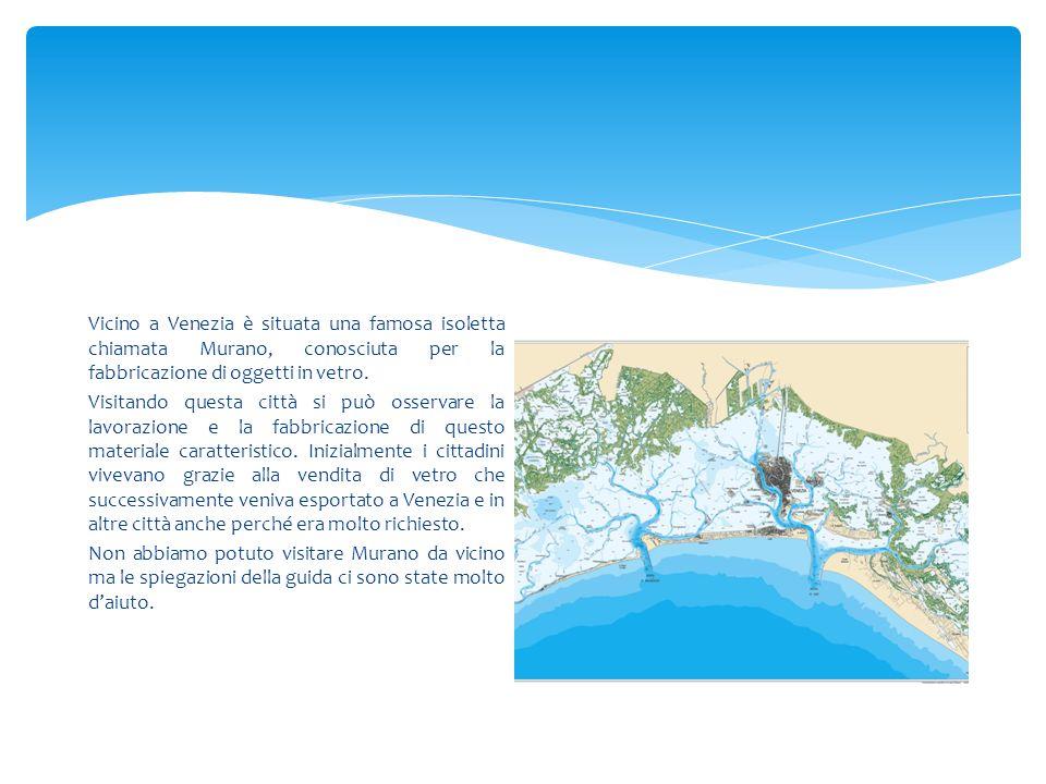 Vicino a Venezia è situata una famosa isoletta chiamata Murano, conosciuta per la fabbricazione di oggetti in vetro.