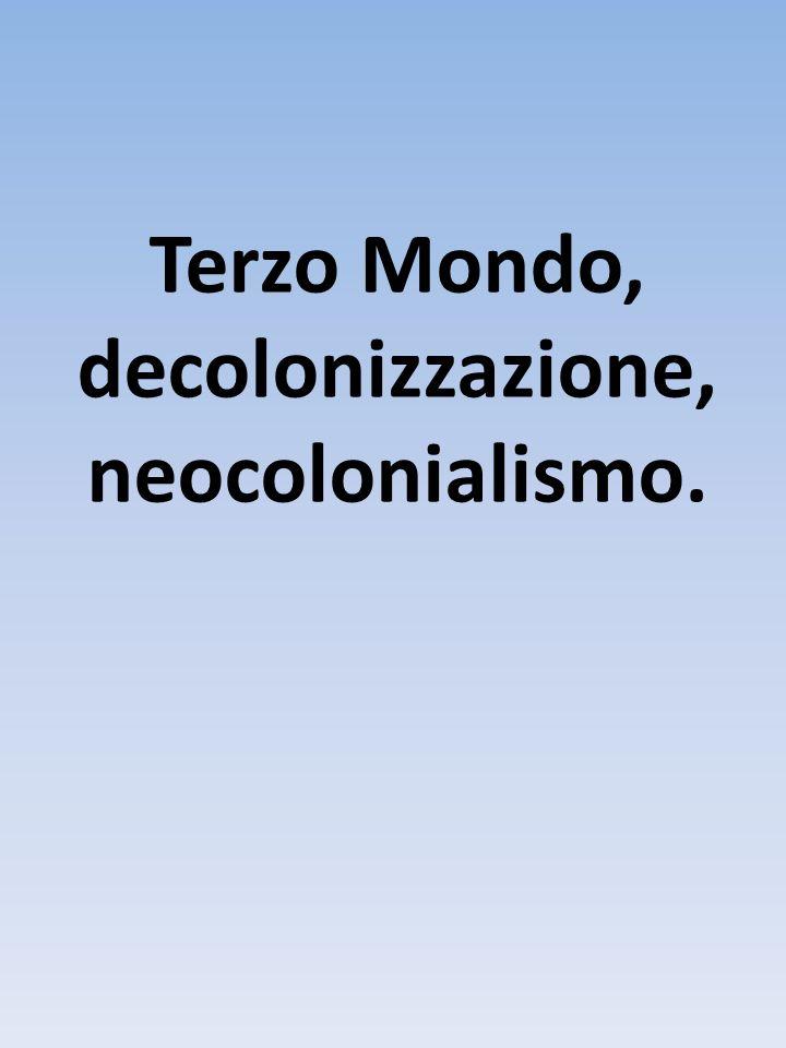 Terzo Mondo, decolonizzazione, neocolonialismo.