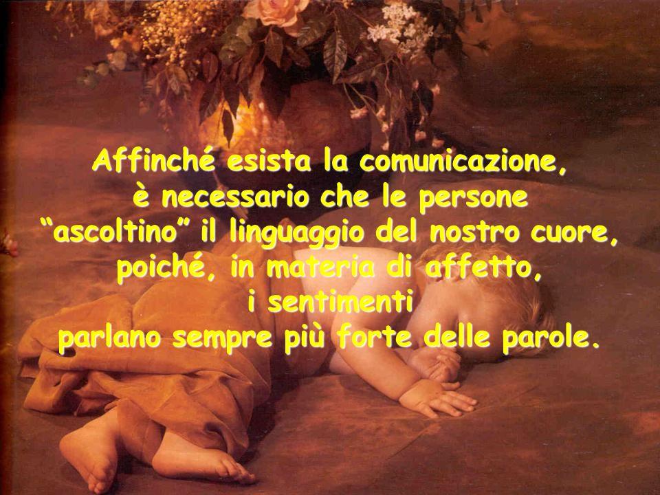 Affinché esista la comunicazione, è necessario che le persone ascoltino il linguaggio del nostro cuore, poiché, in materia di affetto, i sentimenti parlano sempre più forte delle parole.