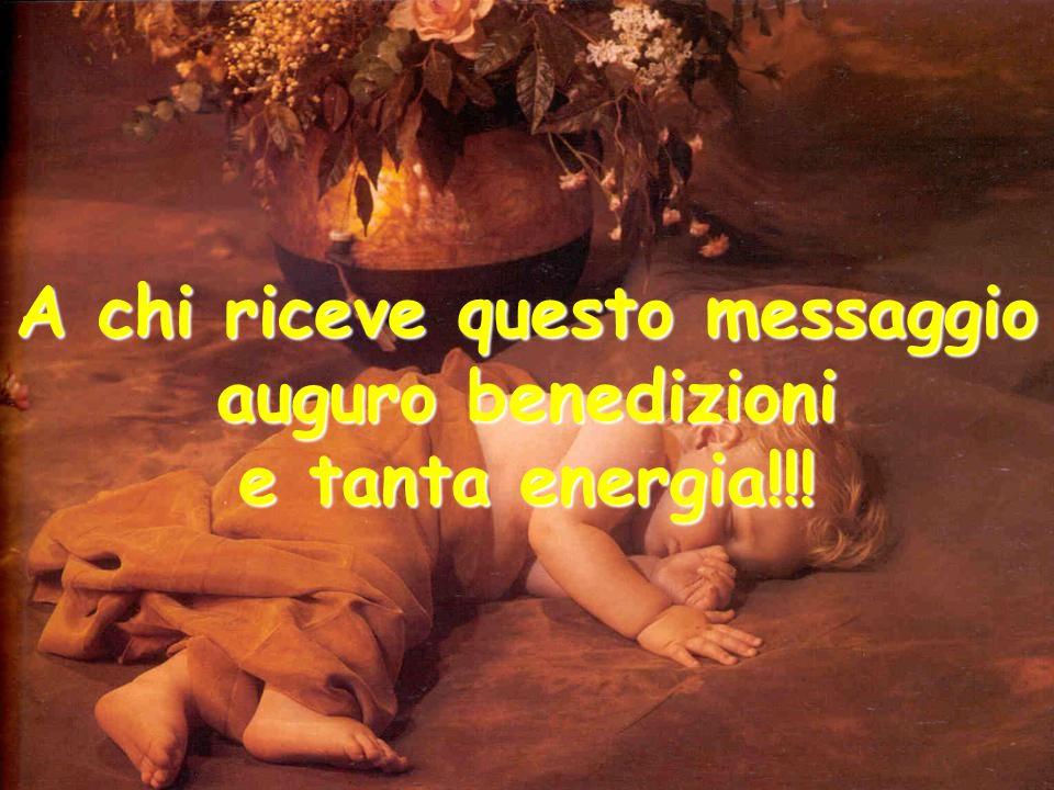 A chi riceve questo messaggio auguro benedizioni e tanta energia!!!