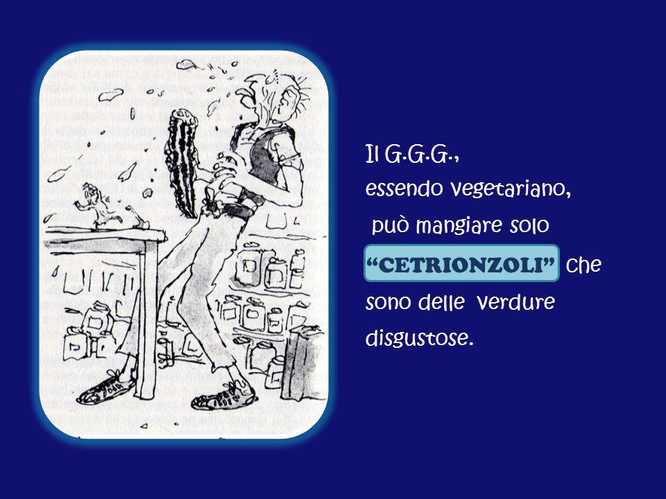 Il G.G.G., essendo vegetariano, può mangiare solo CETRIONZOLI che sono delle verdure disgustose.