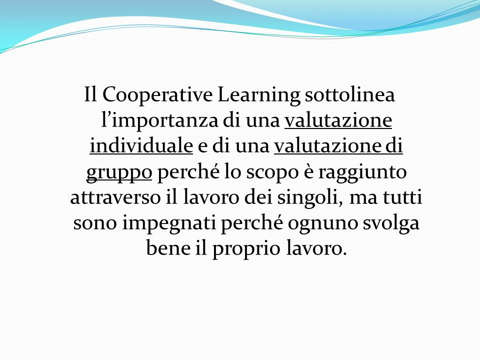 Il Cooperative Learning sottolinea l'importanza di una valutazione individuale e di una valutazione di gruppo perché lo scopo è raggiunto attraverso il lavoro dei singoli, ma tutti sono impegnati perché ognuno svolga bene il proprio lavoro.