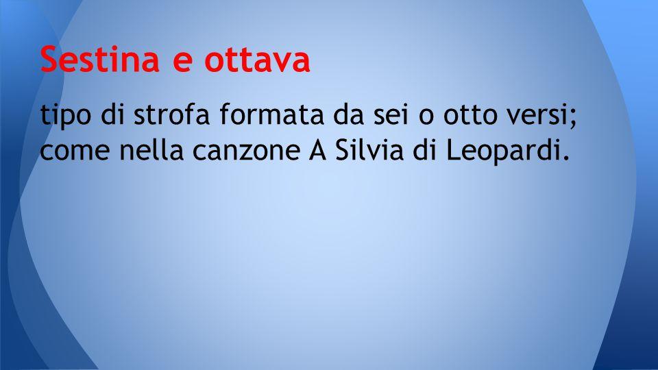 Sestina e ottava tipo di strofa formata da sei o otto versi; come nella canzone A Silvia di Leopardi.