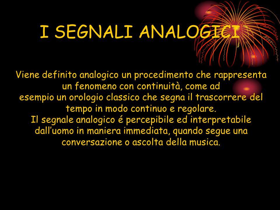 I SEGNALI ANALOGICI Viene definito analogico un procedimento che rappresenta un fenomeno con continuità, come ad.