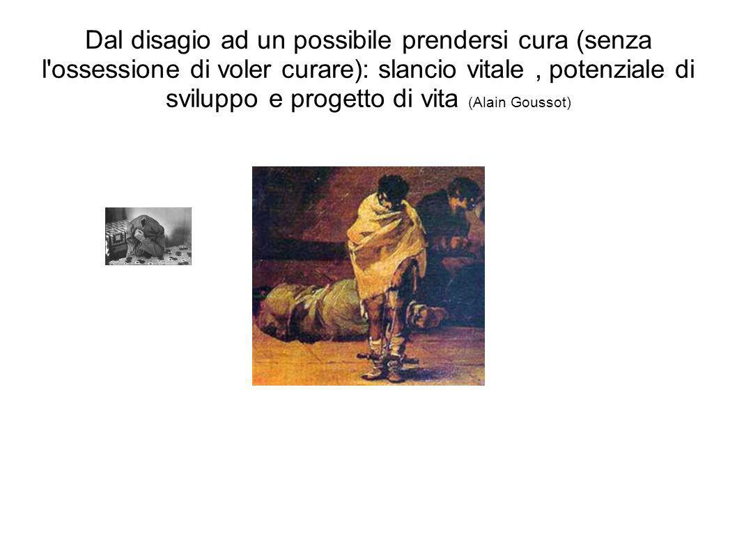Dal disagio ad un possibile prendersi cura (senza l ossessione di voler curare): slancio vitale , potenziale di sviluppo e progetto di vita (Alain Goussot)