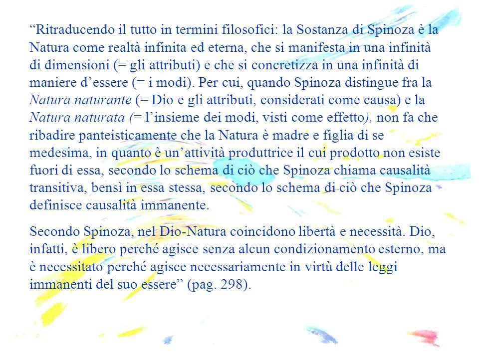 Ritraducendo il tutto in termini filosofici: la Sostanza di Spinoza è la Natura come realtà infinita ed eterna, che si manifesta in una infinità di dimensioni (= gli attributi) e che si concretizza in una infinità di maniere d'essere (= i modi). Per cui, quando Spinoza distingue fra la Natura naturante (= Dio e gli attributi, considerati come causa) e la Natura naturata (= l'insieme dei modi, visti come effetto), non fa che ribadire panteisticamente che la Natura è madre e figlia di se medesima, in quanto è un'attività produttrice il cui prodotto non esiste fuori di essa, secondo lo schema di ciò che Spinoza chiama causalità transitiva, bensì in essa stessa, secondo lo schema di ciò che Spinoza definisce causalità immanente.