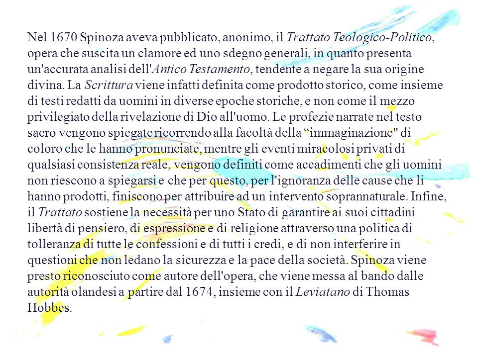 Nel 1670 Spinoza aveva pubblicato, anonimo, il Trattato Teologico-Politico, opera che suscita un clamore ed uno sdegno generali, in quanto presenta un accurata analisi dell Antico Testamento, tendente a negare la sua origine divina.