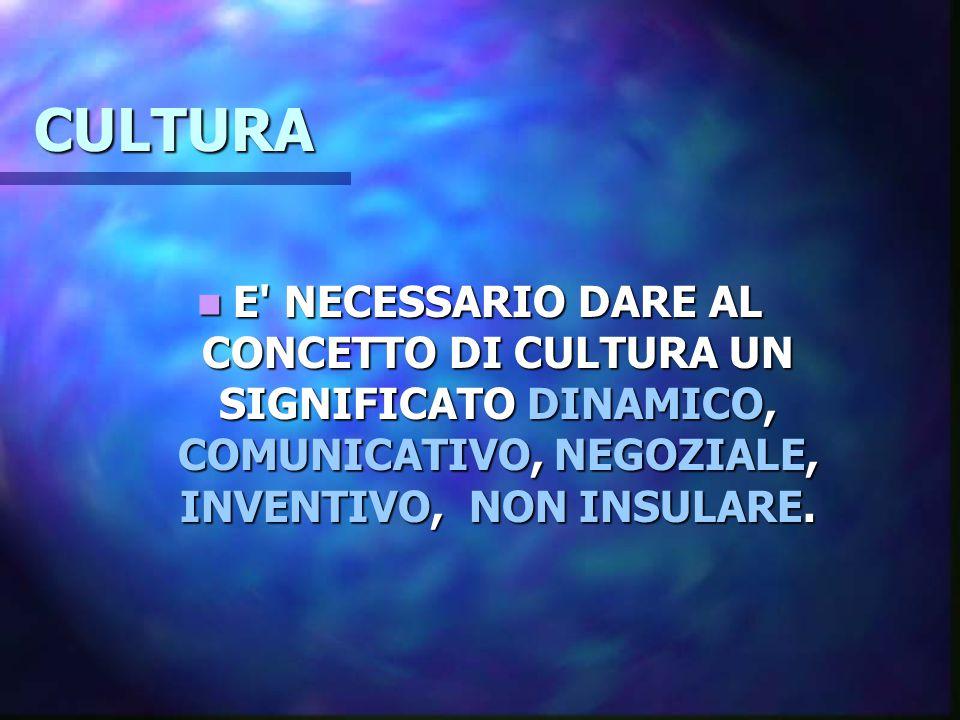 CULTURA E NECESSARIO DARE AL CONCETTO DI CULTURA UN SIGNIFICATO DINAMICO, COMUNICATIVO, NEGOZIALE, INVENTIVO, NON INSULARE.