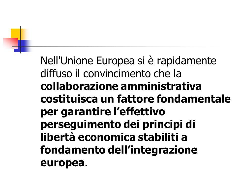 Nell Unione Europea si è rapidamente diffuso il convincimento che la collaborazione amministrativa costituisca un fattore fondamentale per garantire l'effettivo perseguimento dei principi di libertà economica stabiliti a fondamento dell'integrazione europea.