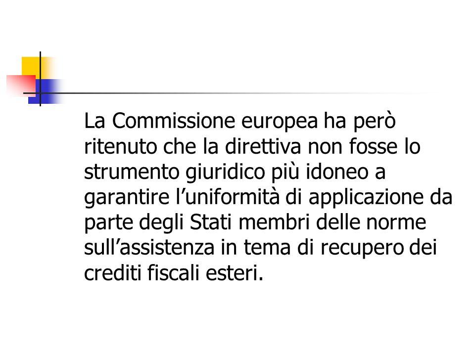 La Commissione europea ha però ritenuto che la direttiva non fosse lo strumento giuridico più idoneo a garantire l'uniformità di applicazione da parte degli Stati membri delle norme sull'assistenza in tema di recupero dei crediti fiscali esteri.