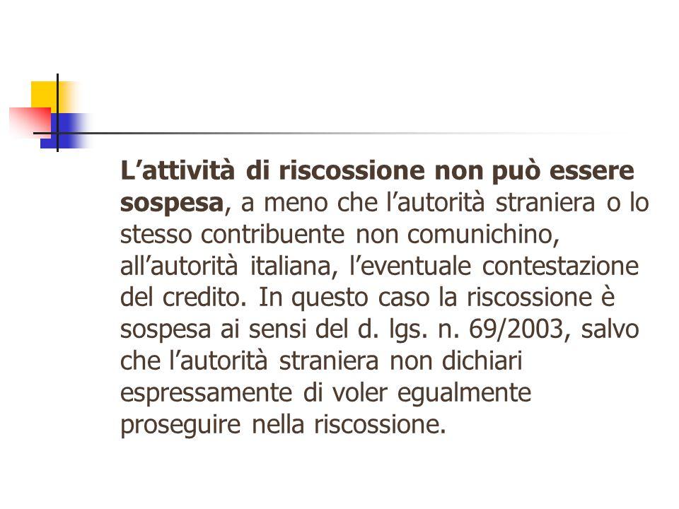 L'attività di riscossione non può essere sospesa, a meno che l'autorità straniera o lo stesso contribuente non comunichino, all'autorità italiana, l'eventuale contestazione del credito.