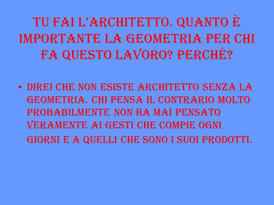 Tu fai l'architetto. Quanto è importante la geometria per chi fa questo lavoro Perché
