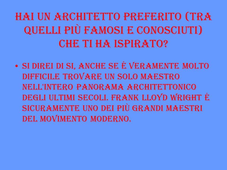 Hai un architetto preferito (tra quelli più famosi e conosciuti) che ti ha ispirato