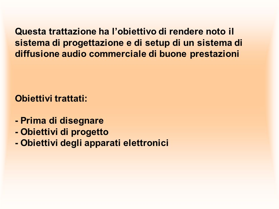 Questa trattazione ha l'obiettivo di rendere noto il sistema di progettazione e di setup di un sistema di diffusione audio commerciale di buone prestazioni Obiettivi trattati: - Prima di disegnare - Obiettivi di progetto - Obiettivi degli apparati elettronici