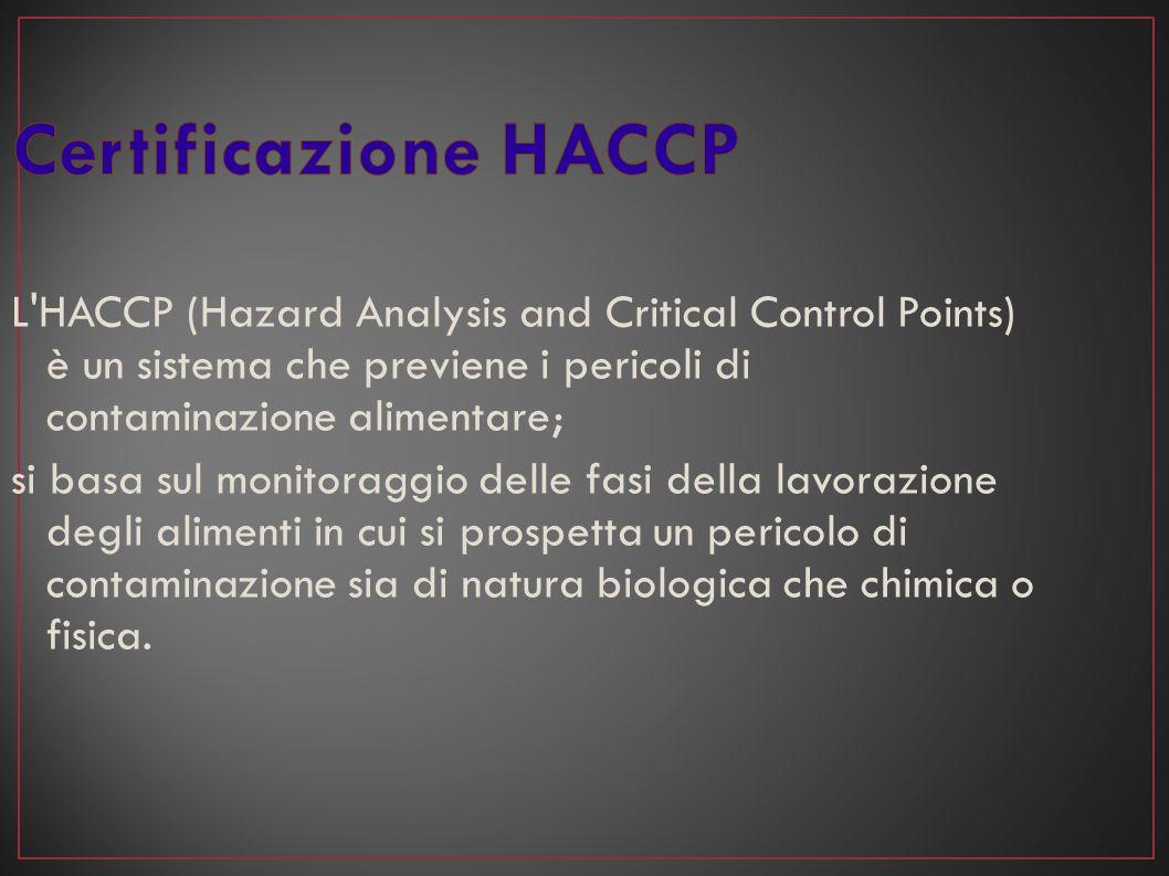 Certificazione HACCP L HACCP (Hazard Analysis and Critical Control Points) è un sistema che previene i pericoli di contaminazione alimentare;