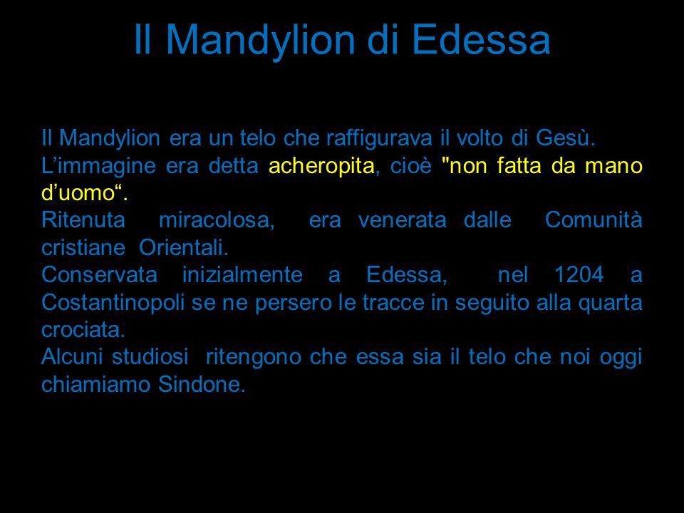 Il Mandylion di Edessa Il Mandylion era un telo che raffigurava il volto di Gesù. L'immagine era detta acheropita, cioè non fatta da mano d'uomo .