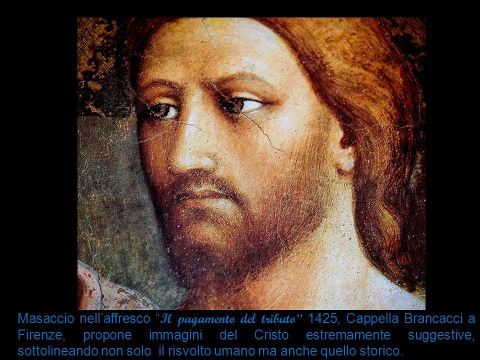 Masaccio nell'affresco Il pagamento del tributo 1425, Cappella Brancacci a Firenze, propone immagini del Cristo estremamente suggestive, sottolineando non solo il risvolto umano ma anche quello storico.