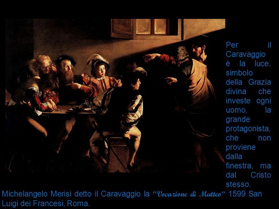 Per il Caravaggio è la luce, simbolo della Grazia divina che investe ogni uomo, la grande protagonista, che non proviene dalla finestra, ma dal Cristo stesso.