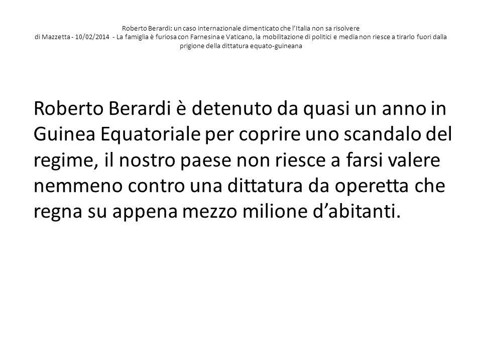 Roberto Berardi: un caso internazionale dimenticato che l'Italia non sa risolvere di Mazzetta - 10/02/2014 - La famiglia è furiosa con Farnesina e Vaticano, la mobilitazione di politici e media non riesce a tirarlo fuori dalla prigione della dittatura equato-guineana