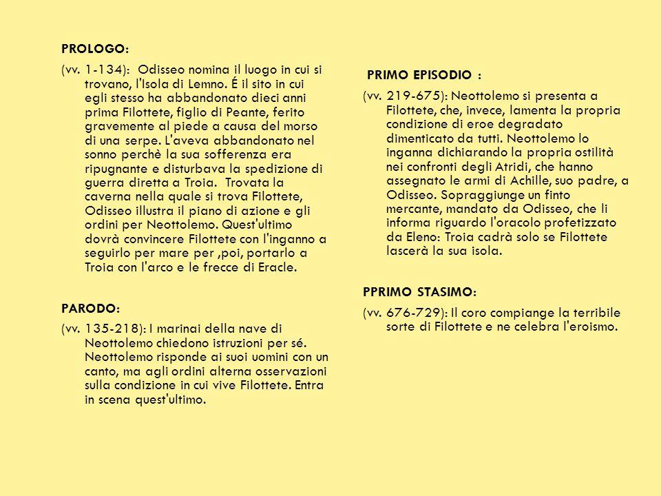 PROLOGO: (vv. 1-134): Odisseo nomina il luogo in cui si trovano, l Isola di Lemno. É il sito in cui egli stesso ha abbandonato dieci anni prima Filottete, figlio di Peante, ferito gravemente al piede a causa del morso di una serpe. L aveva abbandonato nel sonno perchè la sua sofferenza era ripugnante e disturbava la spedizione di guerra diretta a Troia. Trovata la caverna nella quale si trova Filottete, Odisseo illustra il piano di azione e gli ordini per Neottolemo. Quest ultimo dovrà convincere Filottete con l inganno a seguirlo per mare per ,poi, portarlo a Troia con l arco e le frecce di Eracle. PARODO: (vv. 135-218): I marinai della nave di Neottolemo chiedono istruzioni per sé. Neottolemo risponde ai suoi uomini con un canto, ma agli ordini alterna osservazioni sulla condizione in cui vive Filottete. Entra in scena quest ultimo.